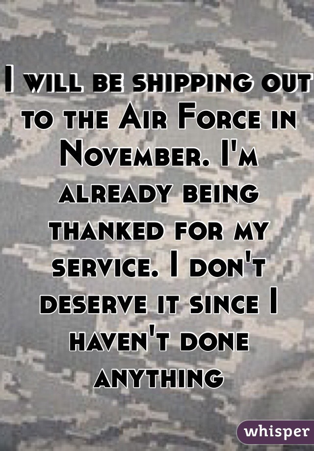 I will be shipping out to the Air Force in November. I'm already being thanked for my service. I don't deserve it since I haven't done anything