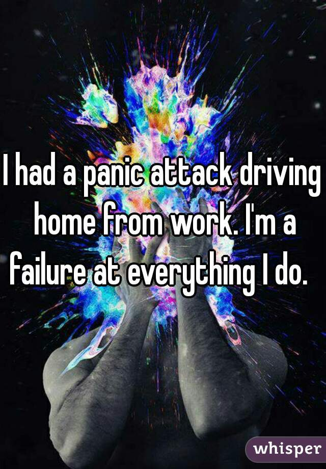 I had a panic attack driving home from work. I'm a failure at everything I do.