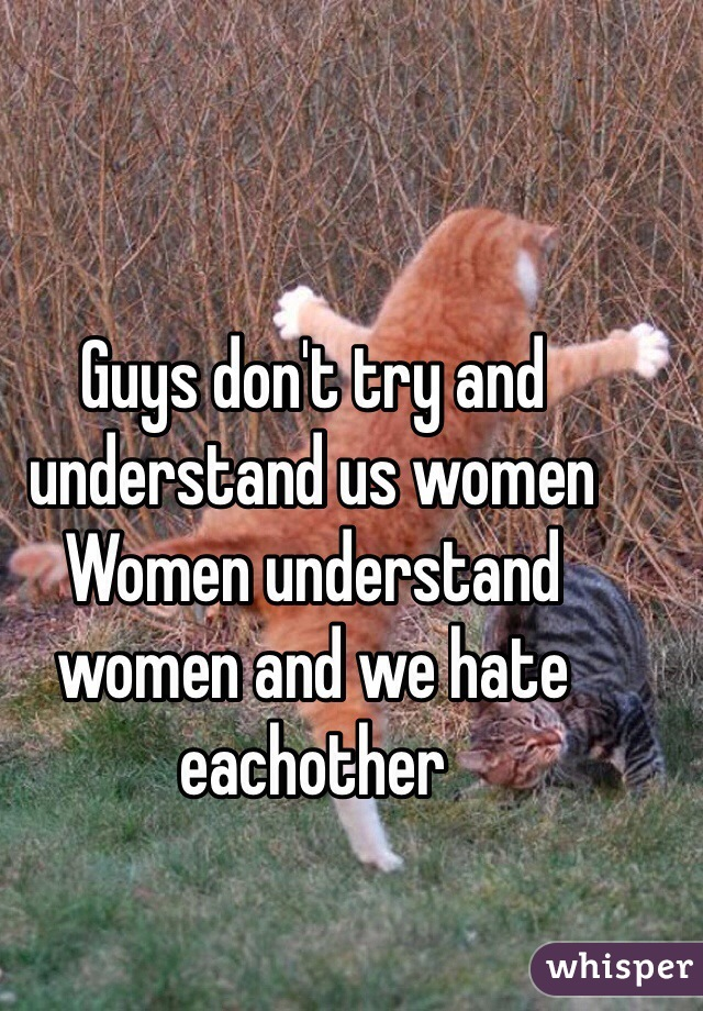 Guys don't try and understand us women  Women understand women and we hate eachother