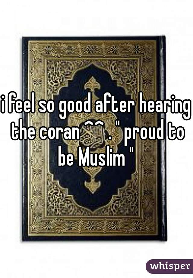 """i feel so good after hearing the coran ^^ . """" proud to be Muslim """""""