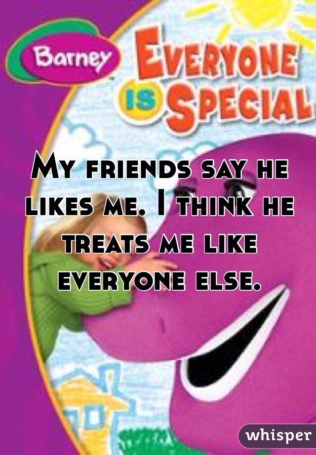 My friends say he likes me. I think he treats me like everyone else.