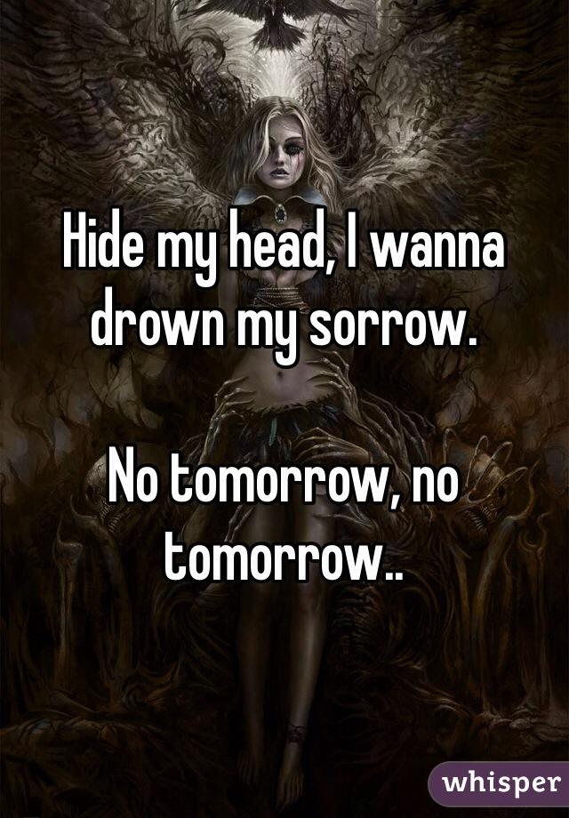 Hide my head, I wanna drown my sorrow.   No tomorrow, no tomorrow..