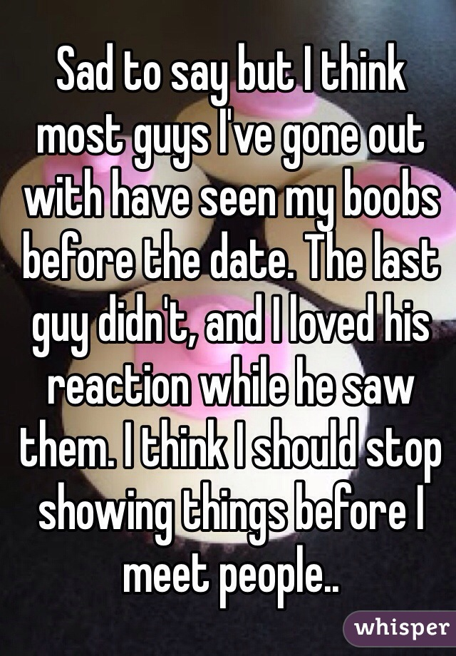 Sad to say but I think most guys I've gone out with have seen my boobs before the date. The last guy didn't, and I loved his reaction while he saw them. I think I should stop showing things before I meet people..