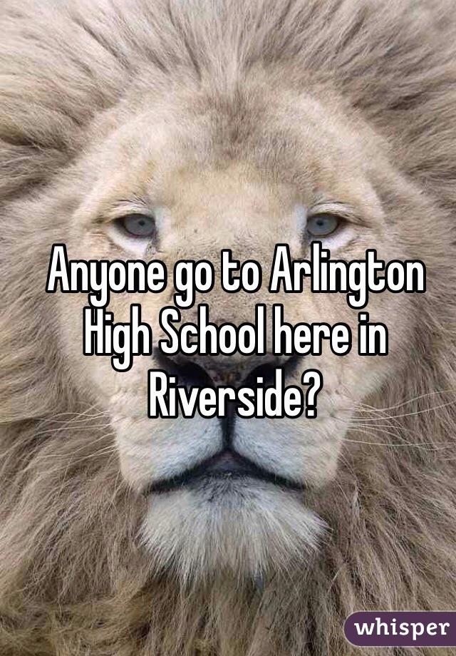 Anyone go to Arlington High School here in Riverside?