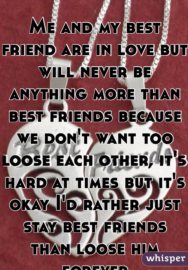 Me and my best friend are in love but will never be anything more than best friends because we don't want too loose each other, it's hard at times but it's okay I'd rather just stay best friends than loose him forever