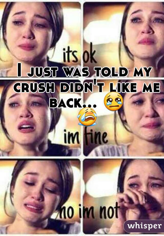 I just was told my crush didn't like me back... 😢 😭