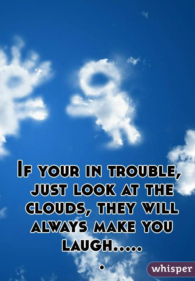 If your in trouble, just look at the clouds, they will always make you laugh..... .