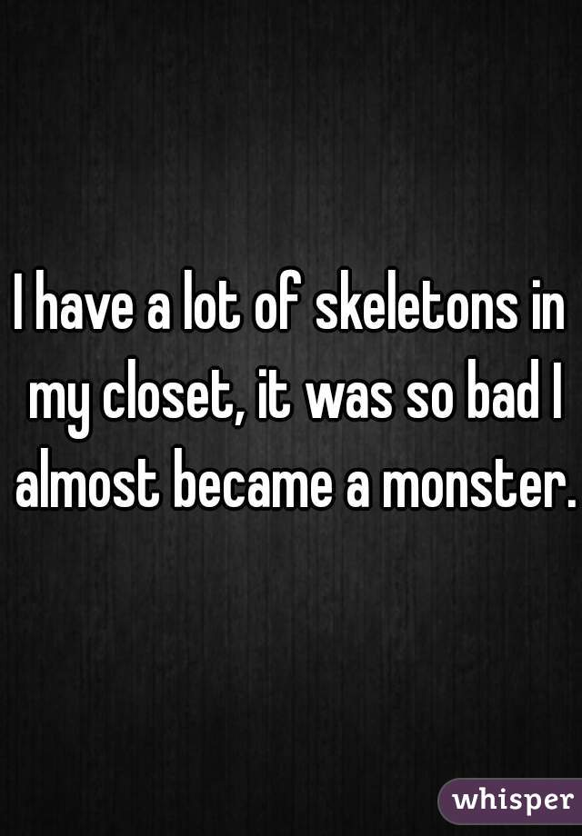 I have a lot of skeletons in my closet, it was so bad I almost became a monster.