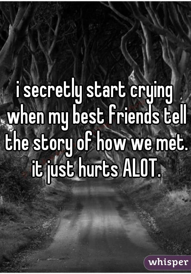 i secretly start crying when my best friends tell the story of how we met. it just hurts ALOT.