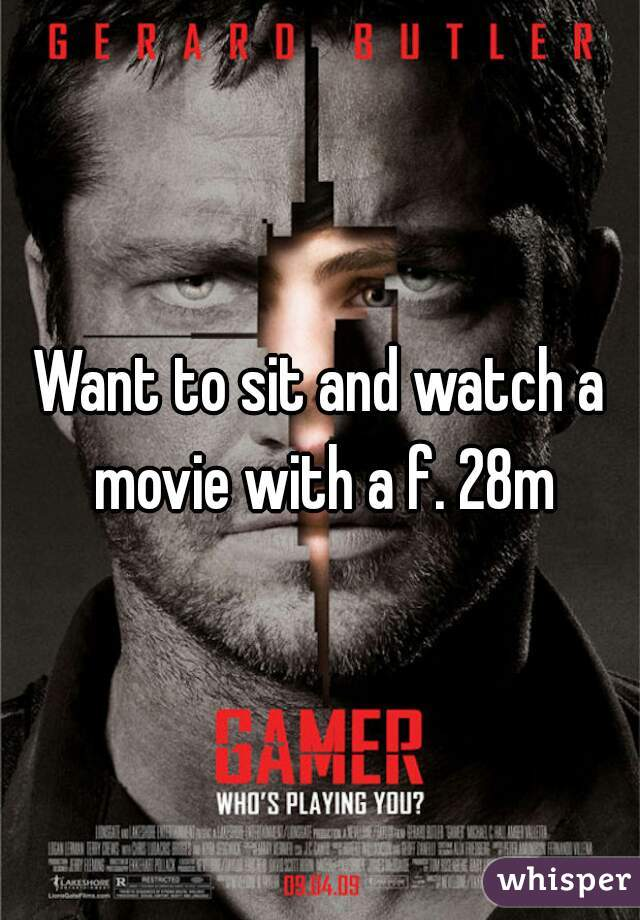 Want to sit and watch a movie with a f. 28m