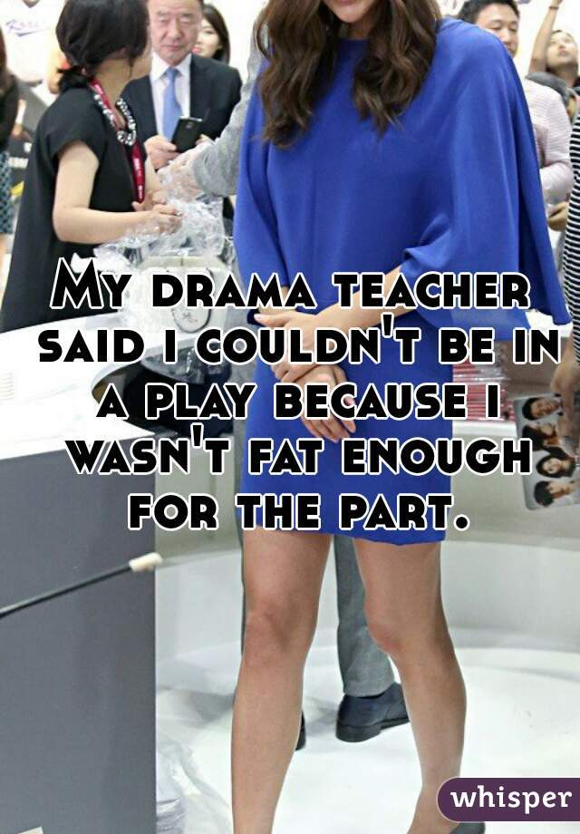 My drama teacher said i couldn't be in a play because i wasn't fat enough for the part.