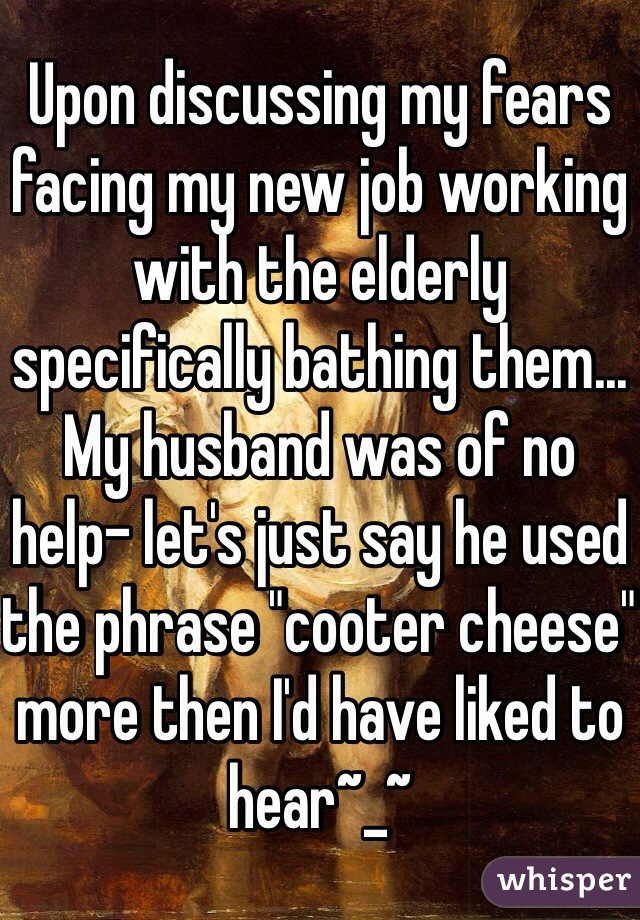 """Upon discussing my fears facing my new job working with the elderly specifically bathing them... My husband was of no help- let's just say he used the phrase """"cooter cheese"""" more then I'd have liked to hear~_~"""