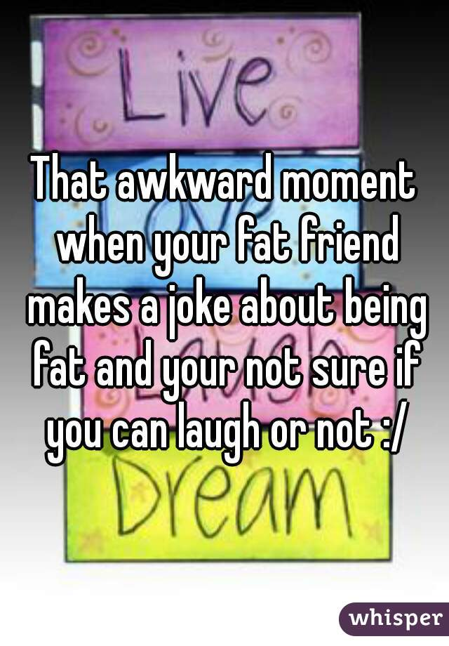 That awkward moment when your fat friend makes a joke about being fat and your not sure if you can laugh or not :/