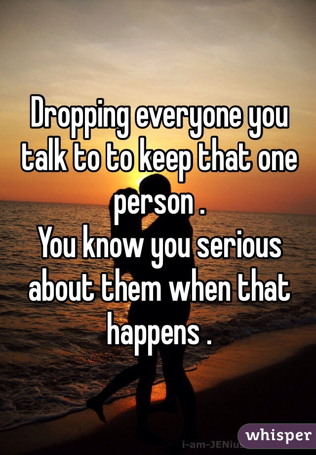 Dropping everyone you talk to to keep that one person . You know you serious about them when that happens .