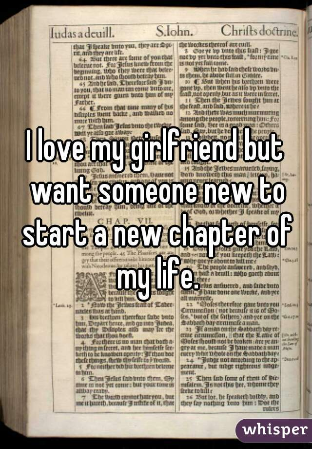 I love my girlfriend but want someone new to start a new chapter of my life.