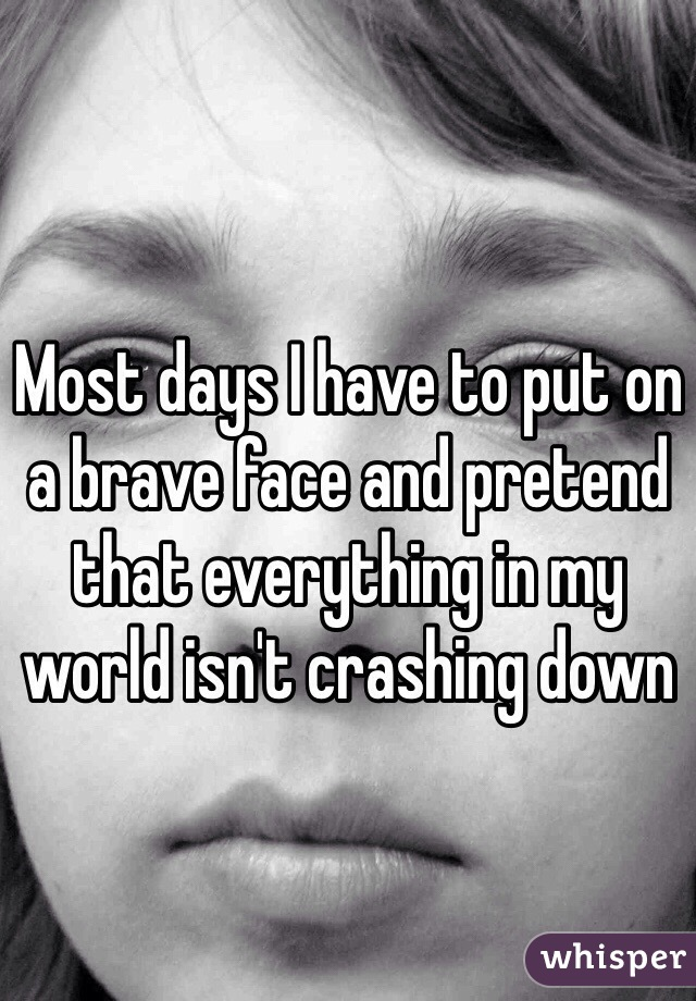 Most days I have to put on a brave face and pretend that everything in my world isn't crashing down