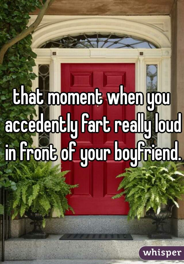 that moment when you accedently fart really loud in front of your boyfriend.