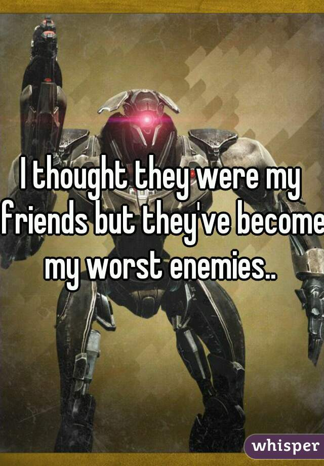 I thought they were my friends but they've become my worst enemies..