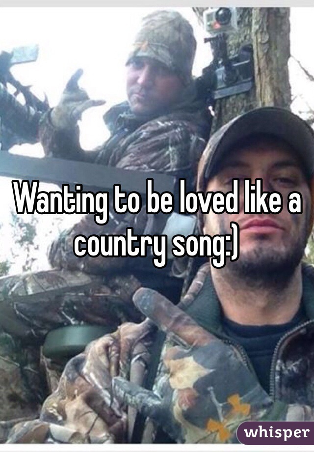 Wanting to be loved like a country song:)