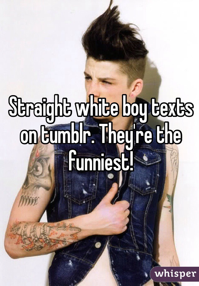 Straight white boy texts on tumblr. They're the funniest!