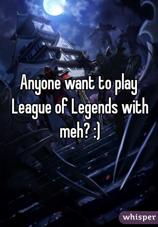 Anyone want to play League of Legends with meh? :)
