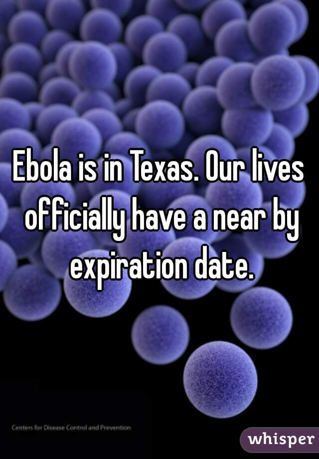 Ebola is in Texas. Our lives officially have a near by expiration date.