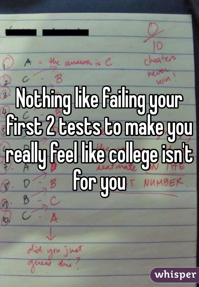 Nothing like failing your first 2 tests to make you really feel like college isn't for you