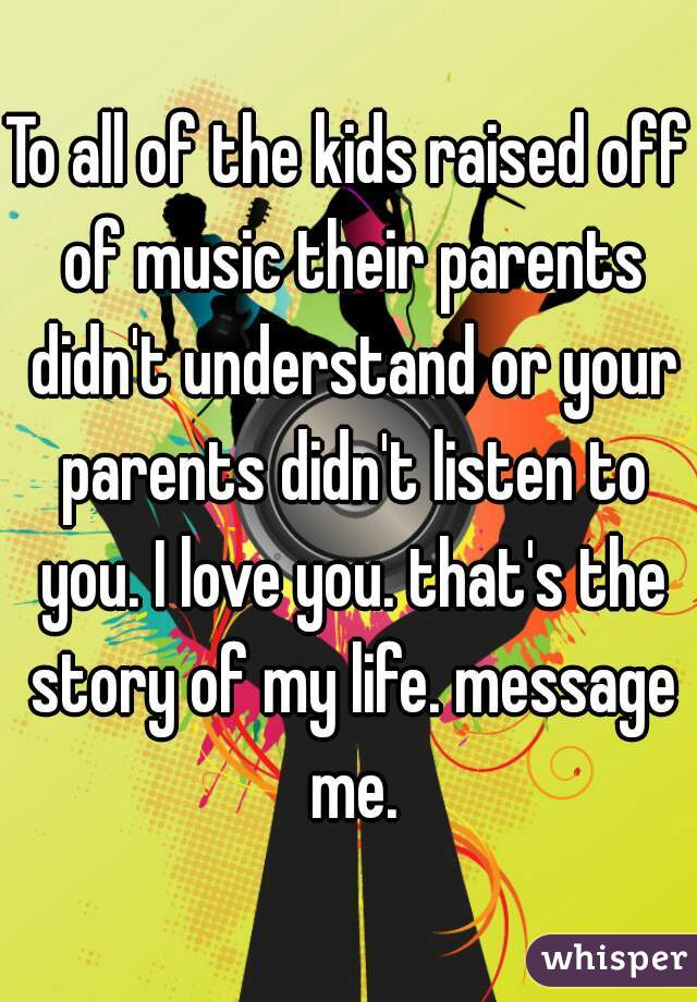 To all of the kids raised off of music their parents didn't understand or your parents didn't listen to you. I love you. that's the story of my life. message me.