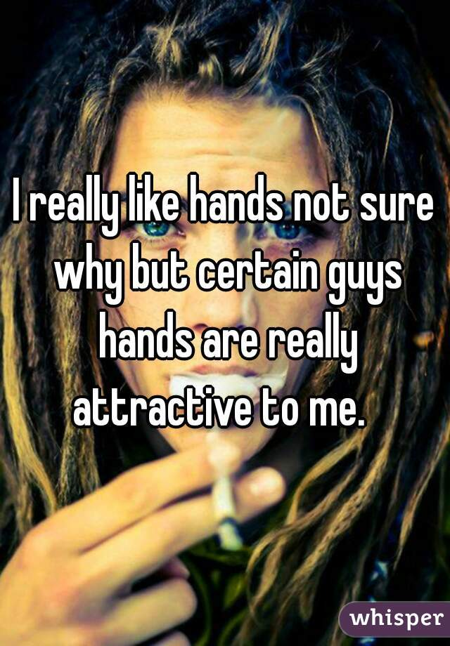 I really like hands not sure why but certain guys hands are really attractive to me.