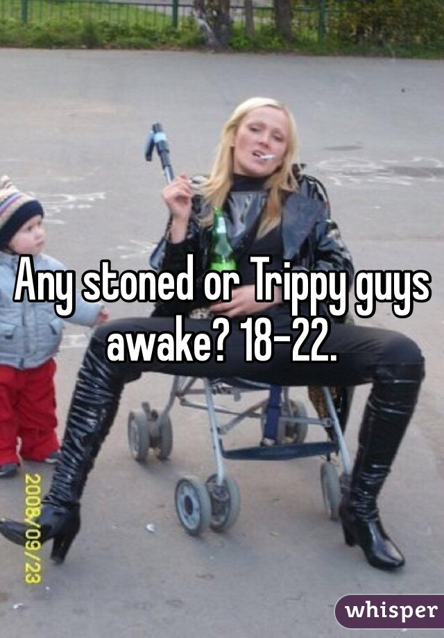 Any stoned or Trippy guys awake? 18-22.