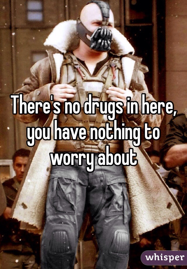 There's no drugs in here, you have nothing to worry about