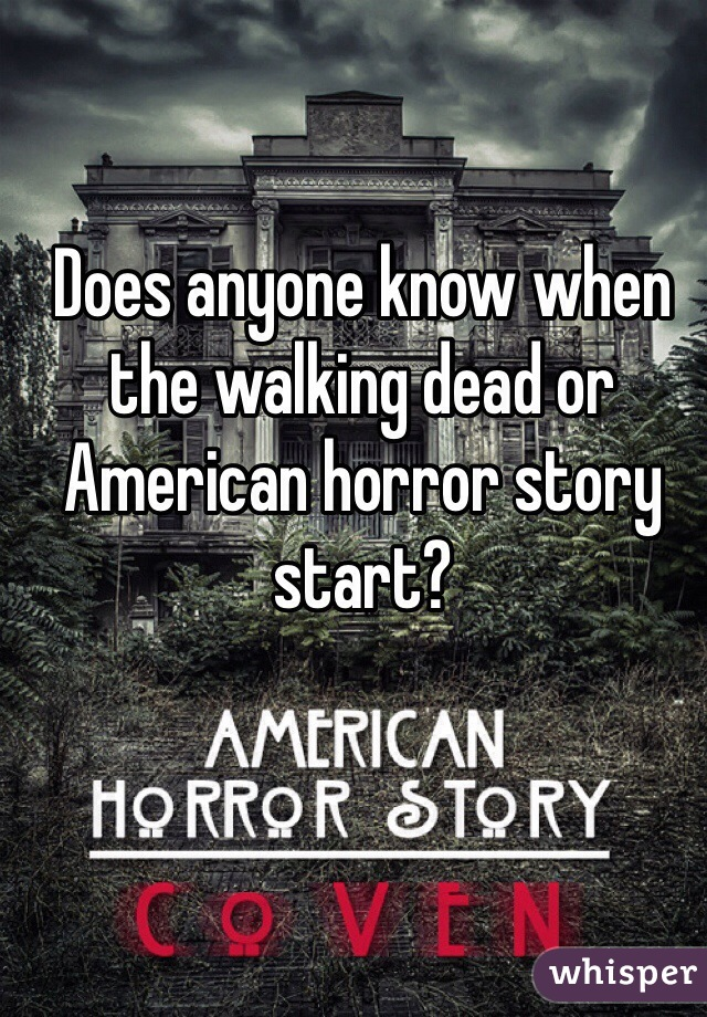 Does anyone know when the walking dead or American horror story start?