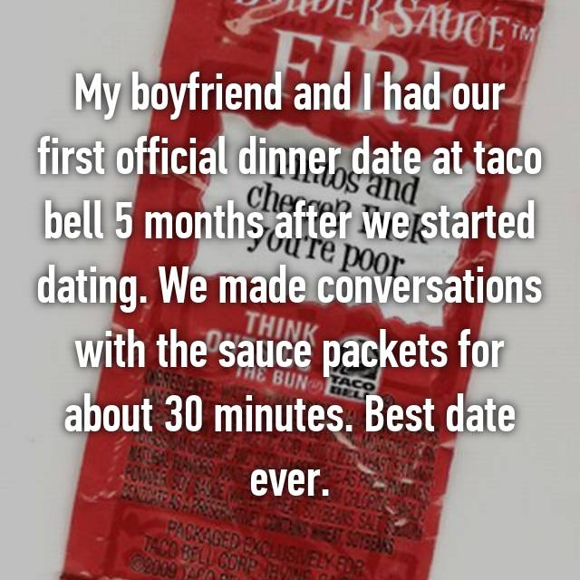 My boyfriend and I had our first official dinner date at taco bell 5 months after we started dating. We made conversations with the sauce packets for about 30 minutes. Best date ever.