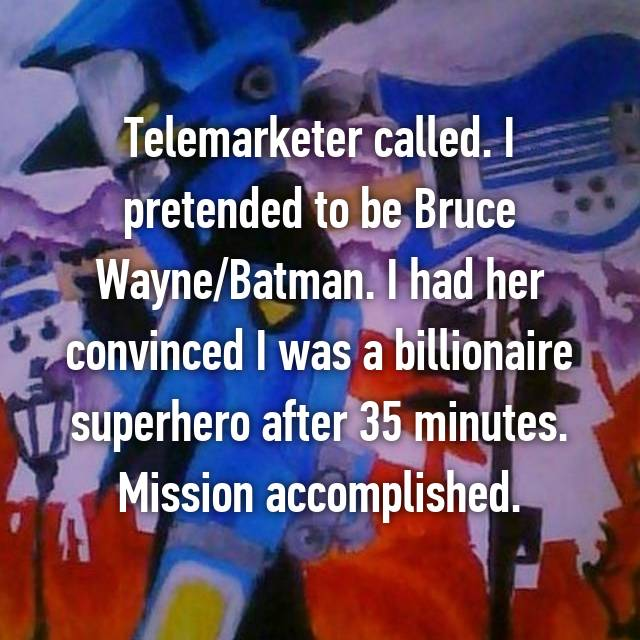 Telemarketer called. I pretended to be Bruce Wayne/Batman. I had her convinced I was a billionaire superhero after 35 minutes. Mission accomplished.