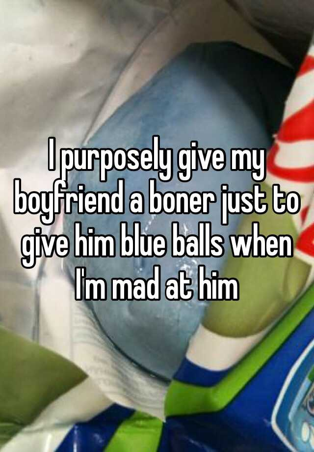 I Purposely Give My Boyfriend A Boner Just To Give Him Blue Balls When Im Mad At Him