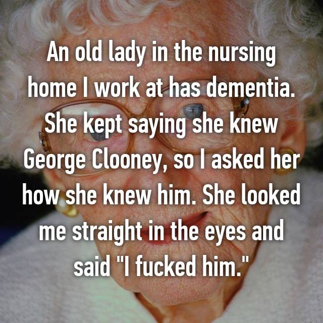 "An old lady in the nursing home I work at has dementia. She kept saying she knew George Clooney, so I asked her how she knew him. She looked me straight in the eyes and said ""I fucked him."""