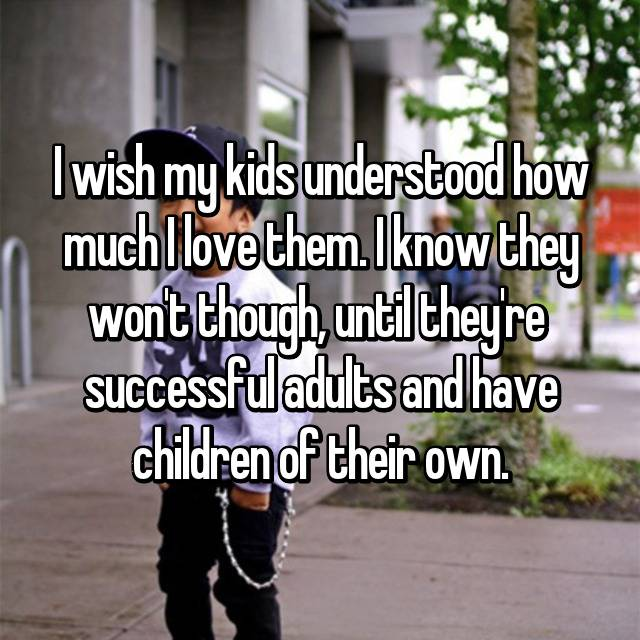 I wish my kids understood how much I love them. I know they won't though, until they're  successful adults and have children of their own.