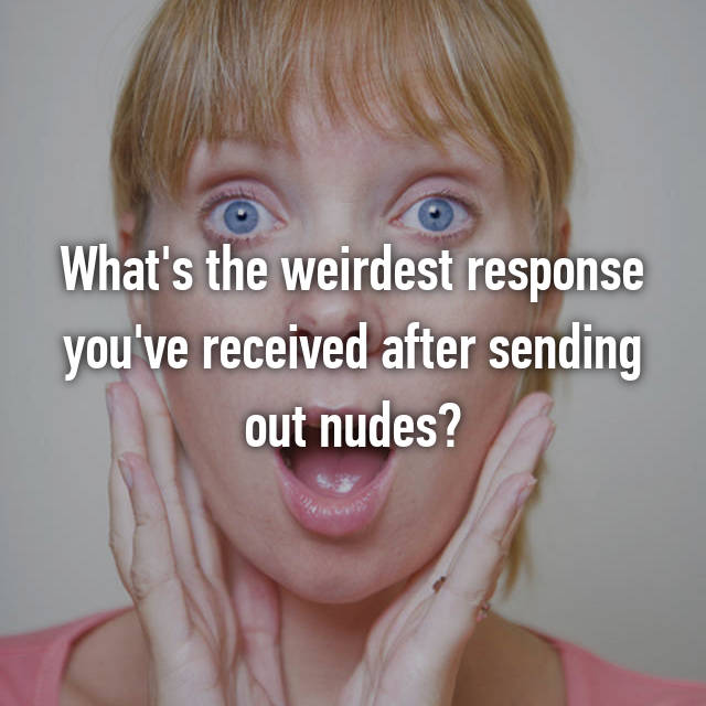 What's the weirdest response you've received after sending out nudes?