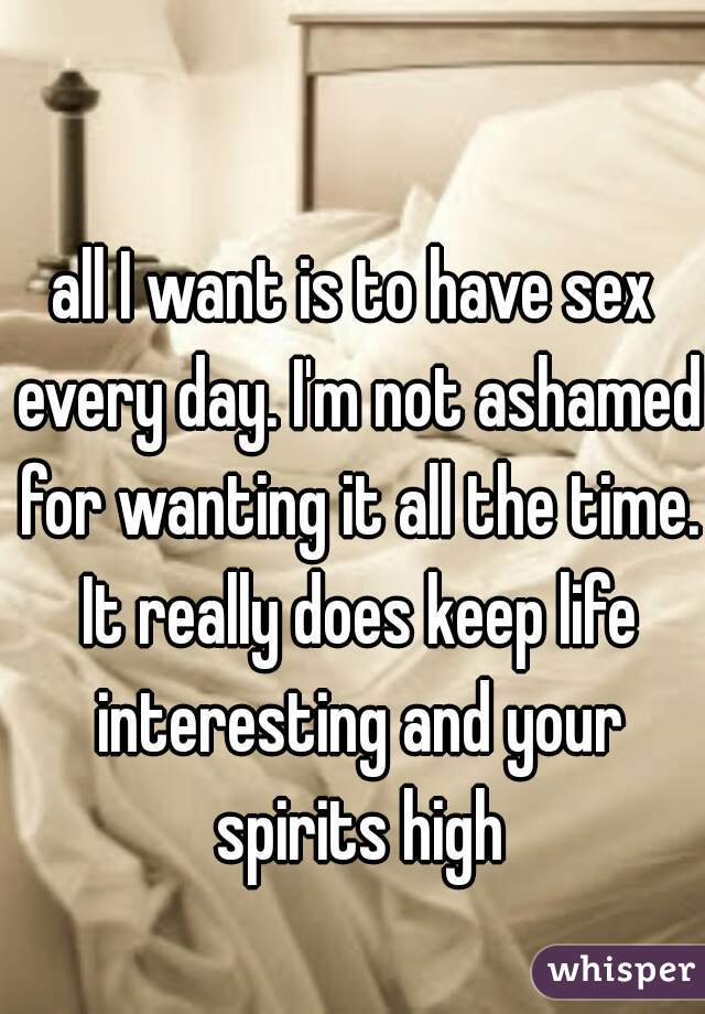 I want sex everyday is that bad