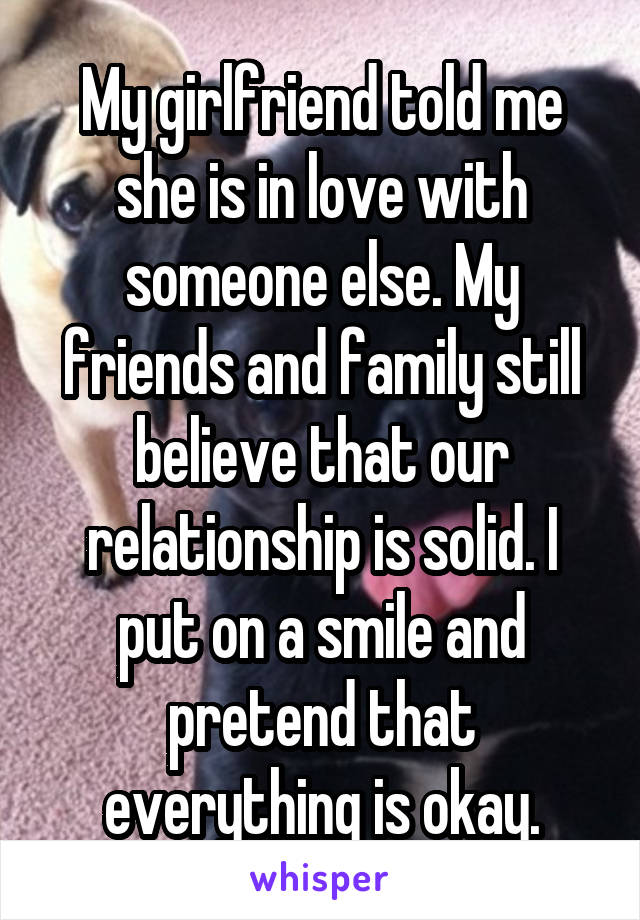 My girlfriend told me she is in love with someone else. My friends and family still believe that our relationship is solid. I put on a smile and pretend that everything is okay.