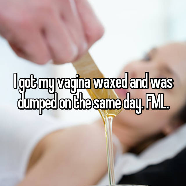 I got my vagina waxed and was dumped on the same day. FML.