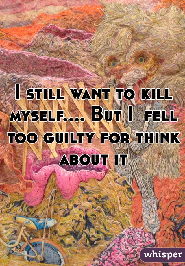 I still want to kill myself.... But I  fell too guilty for think about it