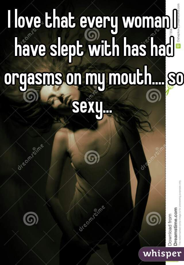 I love that every woman I have slept with has had orgasms on my mouth.... so sexy...