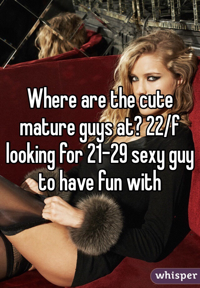 Where are the cute mature guys at? 22/f looking for 21-29 sexy guy to have fun with