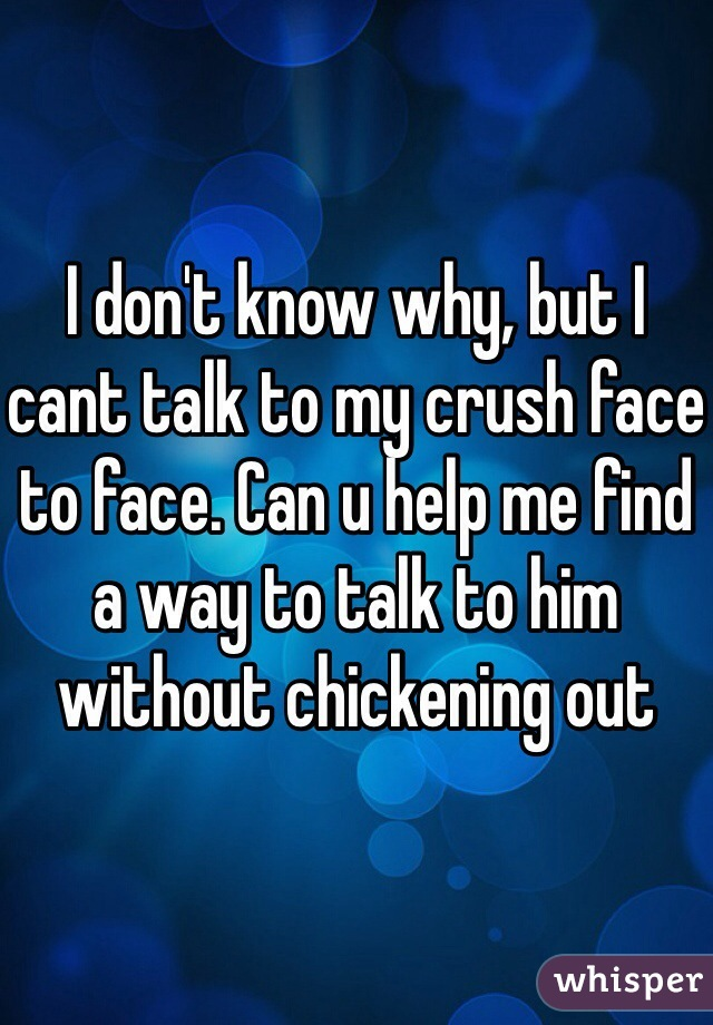 I don't know why, but I cant talk to my crush face to face. Can u help me find a way to talk to him without chickening out