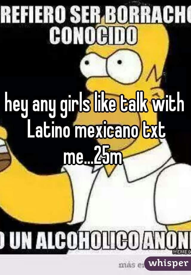 hey any girls like talk with Latino mexicano txt me...25m