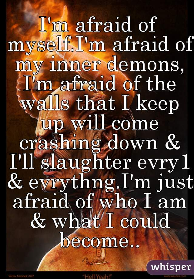 I'm afraid of myself.I'm afraid of my inner demons, I'm afraid of the walls that I keep up will come crashing down & I'll slaughter evry1 & evrythng.I'm just afraid of who I am & what I could become..