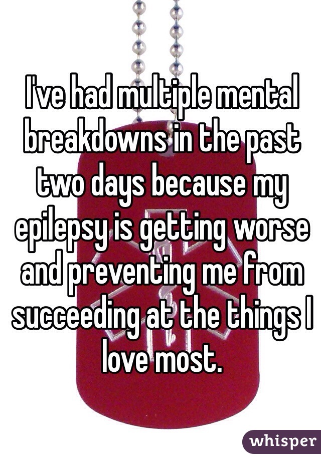 I've had multiple mental breakdowns in the past two days because my epilepsy is getting worse and preventing me from succeeding at the things I love most.