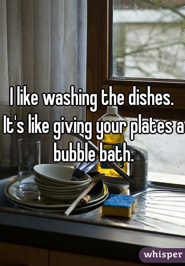 I like washing the dishes. It's like giving your plates a bubble bath.