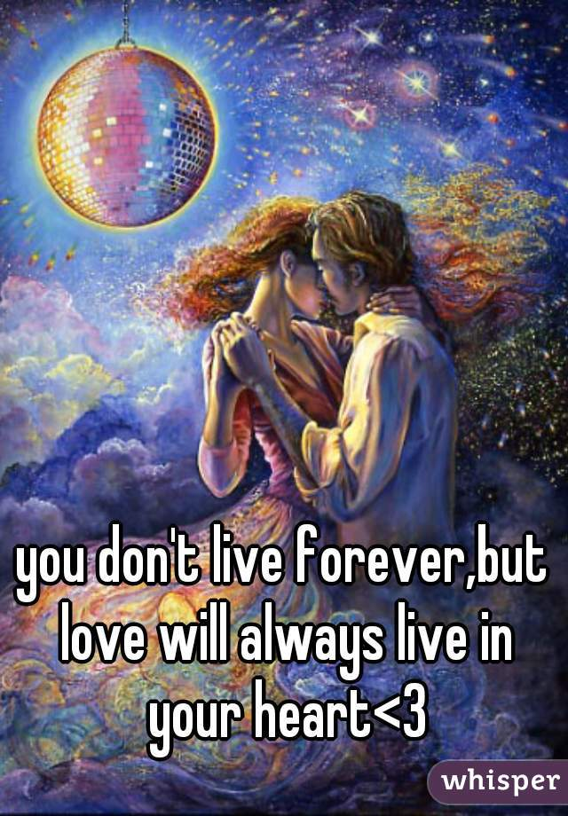 you don't live forever,but love will always live in your heart<3